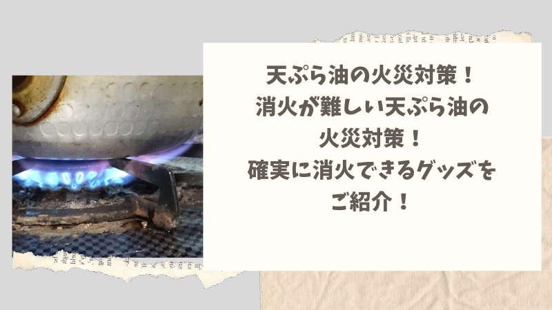 天ぷら油の火災対策!火災を鎮火させる便利アイテム3選